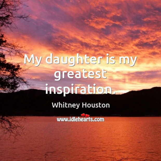 My daughter is my greatest inspiration. Whitney Houston Picture Quote