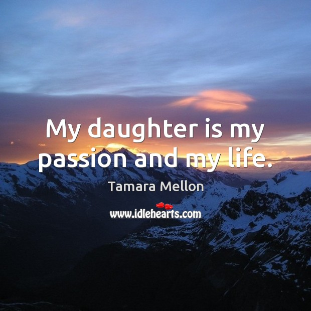 My daughter is my passion and my life. Daughter Quotes Image