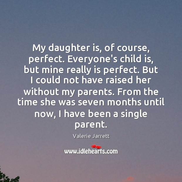 My daughter is, of course, perfect. Everyone's child is, but mine really Daughter Quotes Image