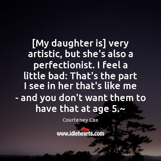 [My daughter is] very artistic, but she's also a perfectionist. I feel Daughter Quotes Image