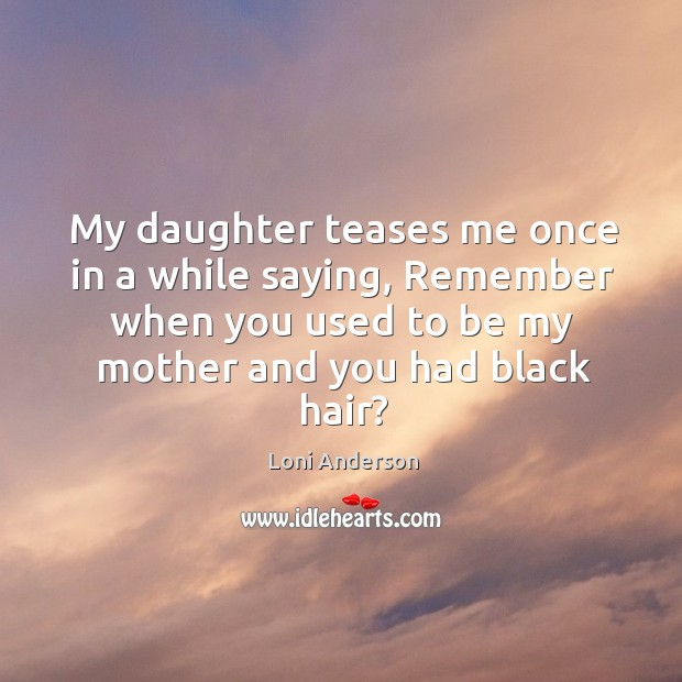 My daughter teases me once in a while saying, remember when you used to be my mother and you had black hair? Image