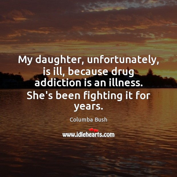 My daughter, unfortunately, is ill, because drug addiction is an illness. She's Addiction Quotes Image