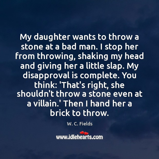 My daughter wants to throw a stone at a bad man. I W. C. Fields Picture Quote