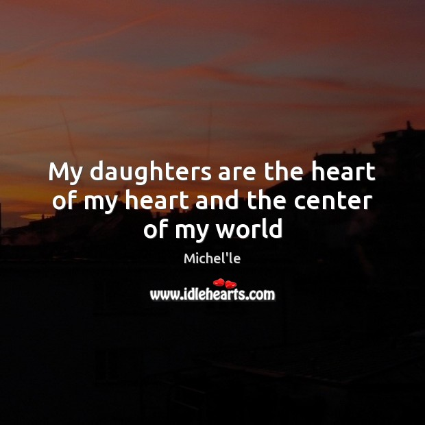 My daughters are the heart of my heart and the center of my world Michel'le Picture Quote