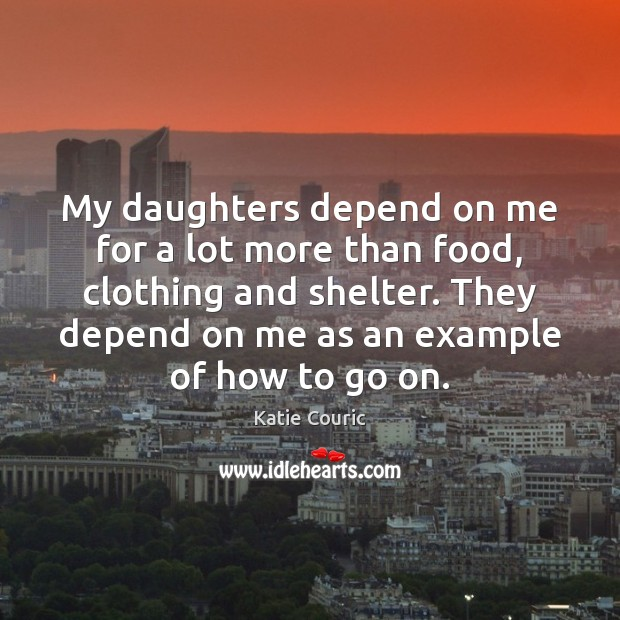 My daughters depend on me for a lot more than food, clothing Katie Couric Picture Quote