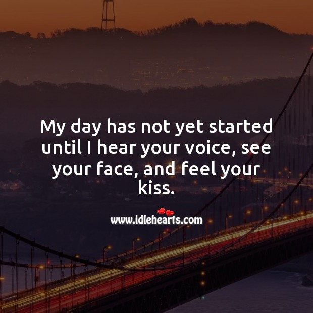My day has not yet started until I hear your voice, see your face, and feel your kiss. Image
