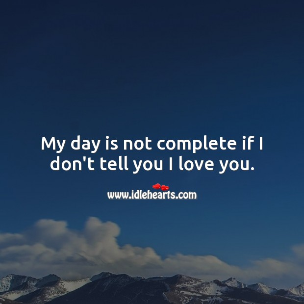 Image, My day is not complete if I don't tell you I love you.