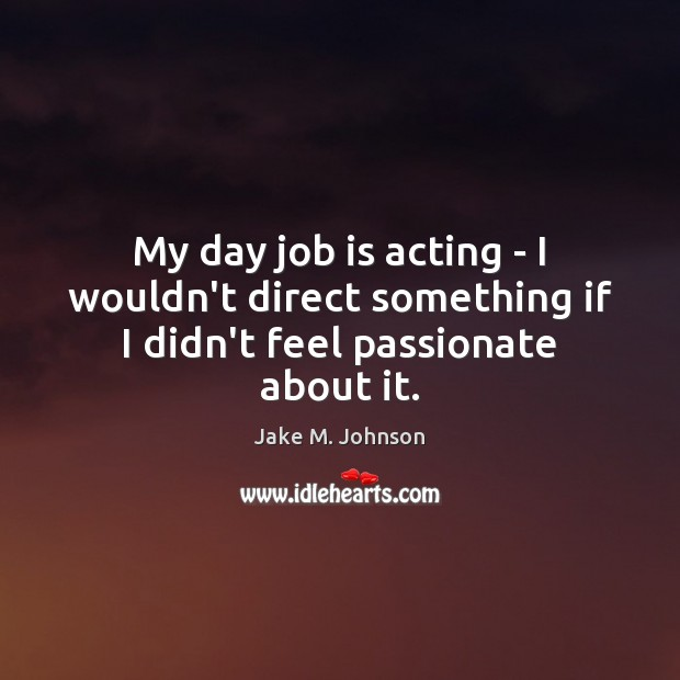My day job is acting – I wouldn't direct something if I didn't feel passionate about it. Image