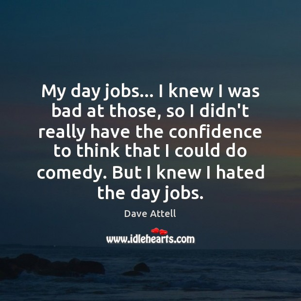 My day jobs… I knew I was bad at those, so I Dave Attell Picture Quote