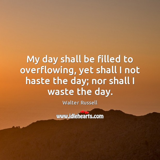 My day shall be filled to overflowing, yet shall I not haste Walter Russell Picture Quote