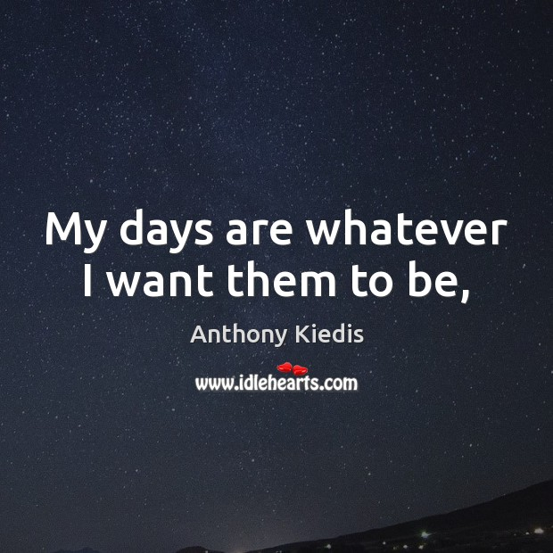 My days are whatever I want them to be, Anthony Kiedis Picture Quote