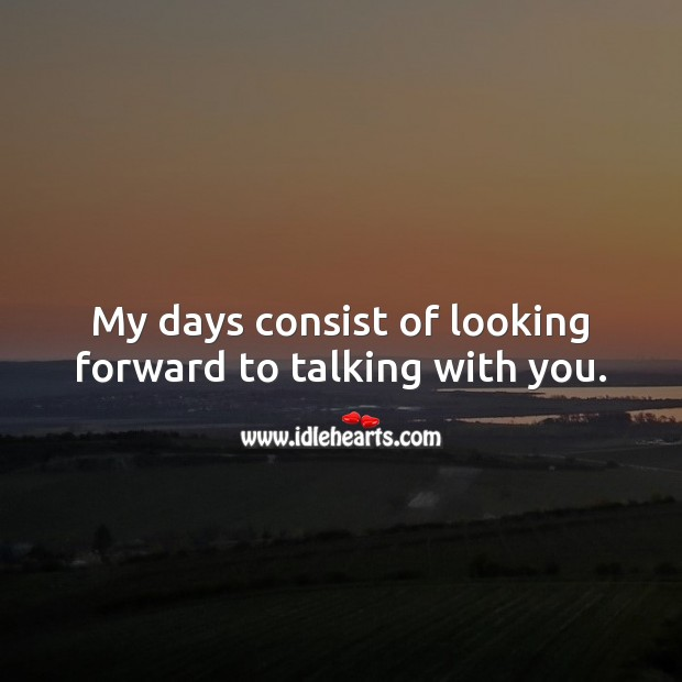 My days consist of looking forward to talking with you. Miss You Quotes Image