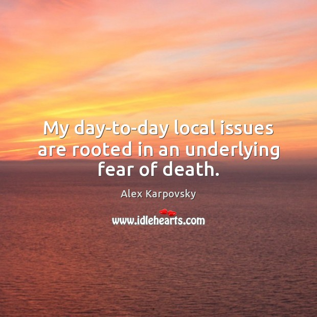 Image, My day-to-day local issues are rooted in an underlying fear of death.
