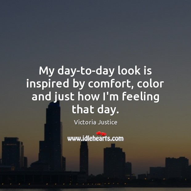 My day-to-day look is inspired by comfort, color and just how I'm feeling that day. Victoria Justice Picture Quote
