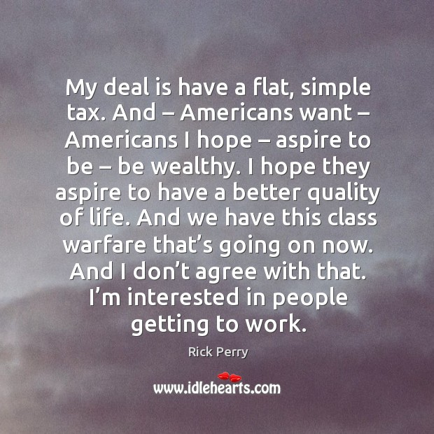 My deal is have a flat, simple tax. And – americans want – americans I hope – aspire to be – be wealthy. Image