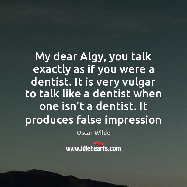 Image, My dear Algy, you talk exactly as if you were a dentist.