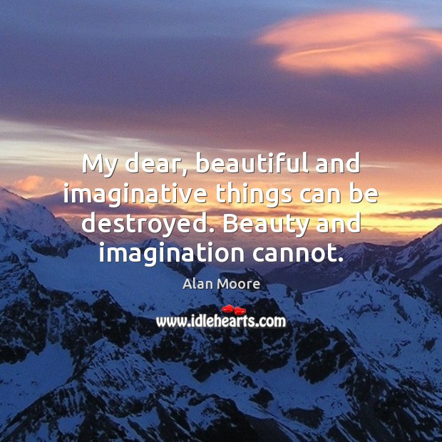 My dear, beautiful and imaginative things can be destroyed. Beauty and imagination cannot. Alan Moore Picture Quote