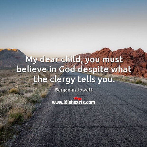 My dear child, you must believe in God despite what the clergy tells you. Benjamin Jowett Picture Quote