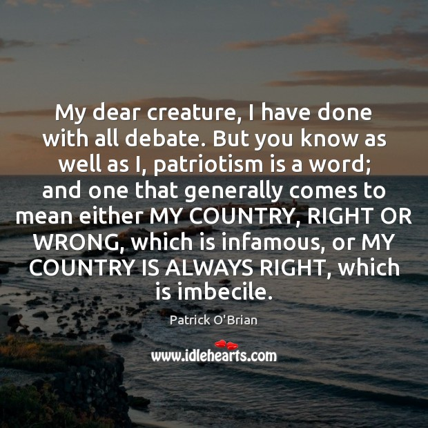 My dear creature, I have done with all debate. But you know Patriotism Quotes Image