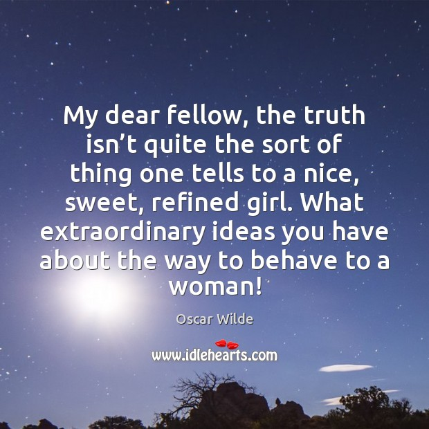 My dear fellow, the truth isn't quite the sort of thing Image