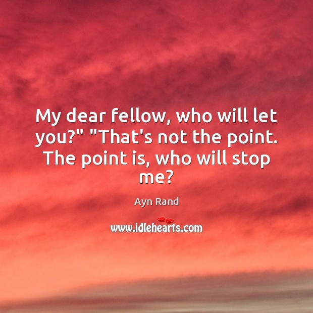 "My dear fellow, who will let you?"" ""That's not the point. The point is, who will stop me? Image"