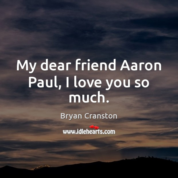 My dear friend Aaron Paul, I love you so much. Love You So Much Quotes Image