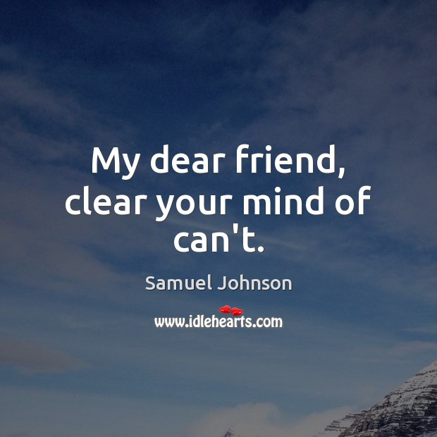My dear friend, clear your mind of can't. Image
