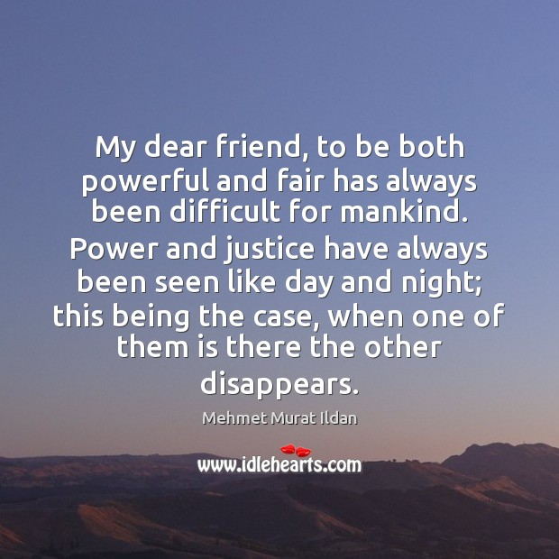 My dear friend, to be both powerful and fair has always been Mehmet Murat Ildan Picture Quote