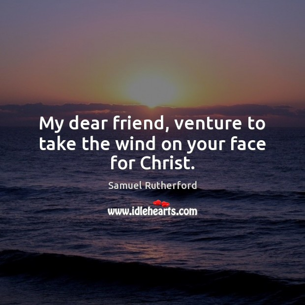My dear friend, venture to take the wind on your face for Christ. Samuel Rutherford Picture Quote