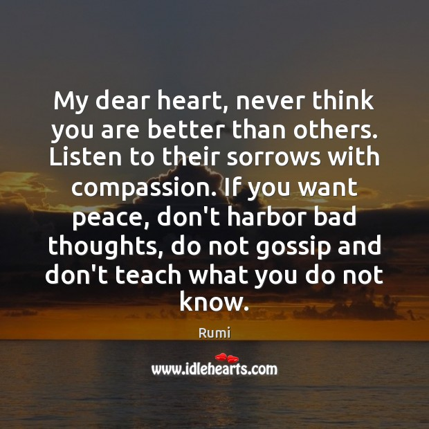 My dear heart, never think you are better than others. Listen to Rumi Picture Quote