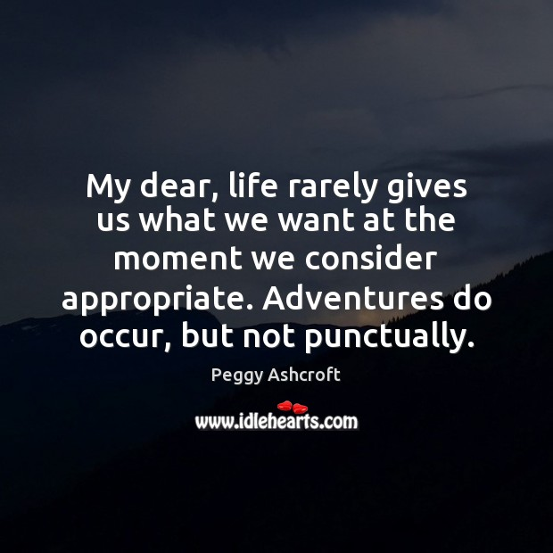 My dear, life rarely gives us what we want at the moment Image