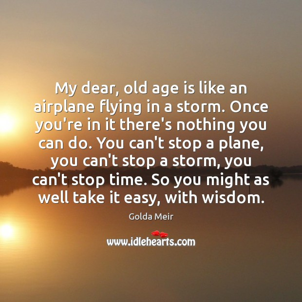 My dear, old age is like an airplane flying in a storm. Image