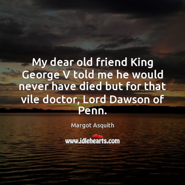 My dear old friend King George V told me he would never Margot Asquith Picture Quote