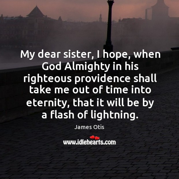 My dear sister, I hope, when God almighty in his righteous providence shall take me out of time into eternity Image
