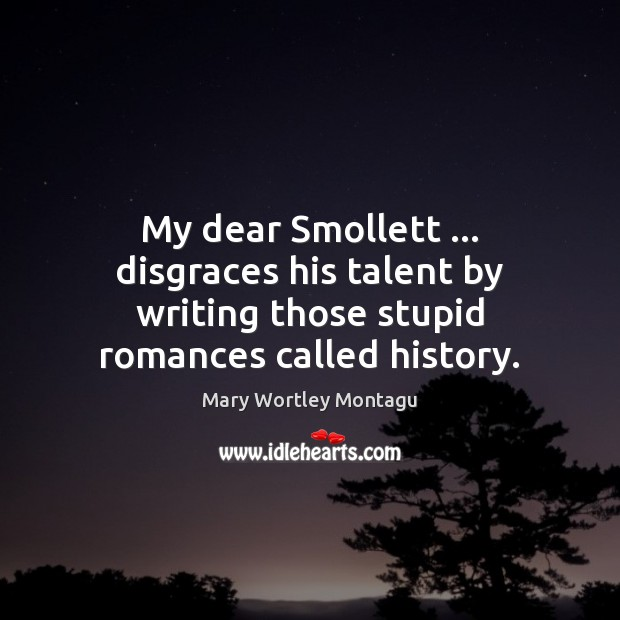 My dear Smollett … disgraces his talent by writing those stupid romances called history. Image