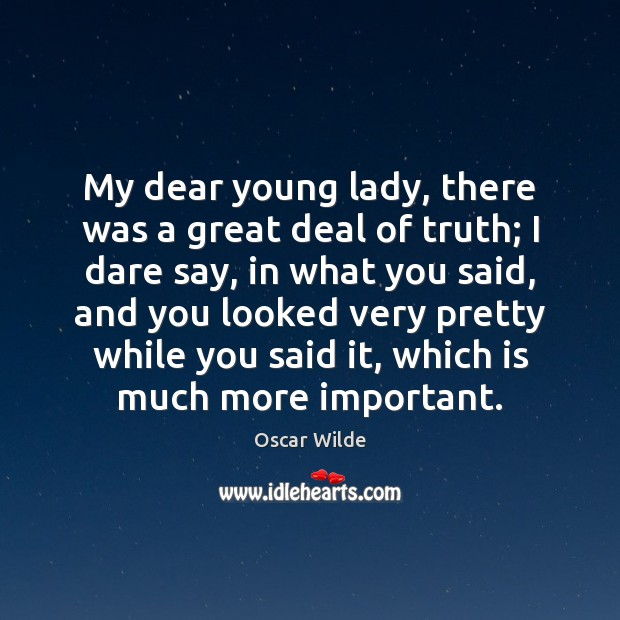 My dear young lady, there was a great deal of truth; I Image