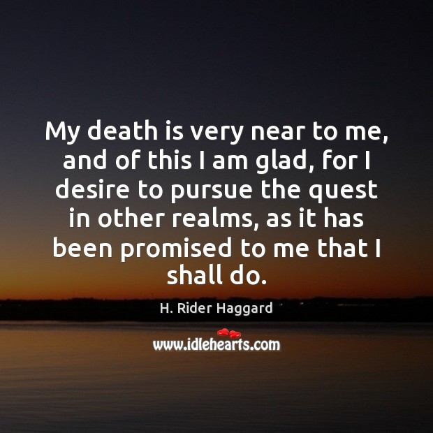 My death is very near to me, and of this I am H. Rider Haggard Picture Quote