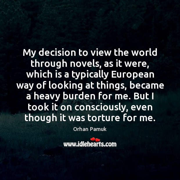 My decision to view the world through novels, as it were, which Image