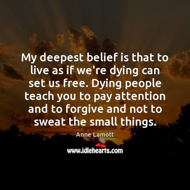 My deepest belief is that to live as if we're dying can Image