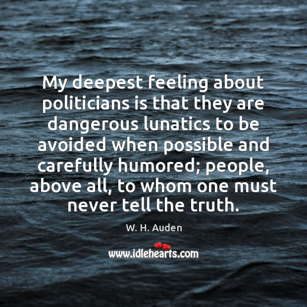 My deepest feeling about politicians is that they are dangerous lunatics to Image