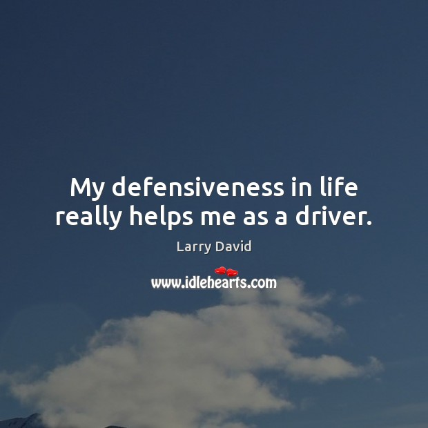 My defensiveness in life really helps me as a driver. Image