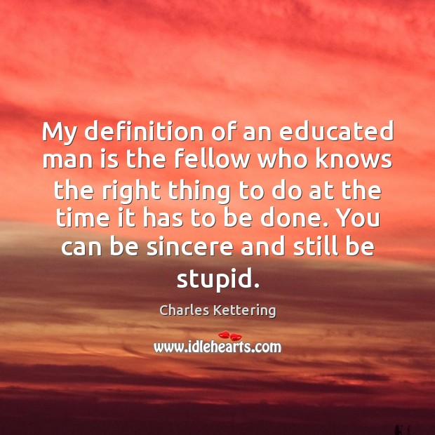 My definition of an educated man is the fellow who knows the Charles Kettering Picture Quote