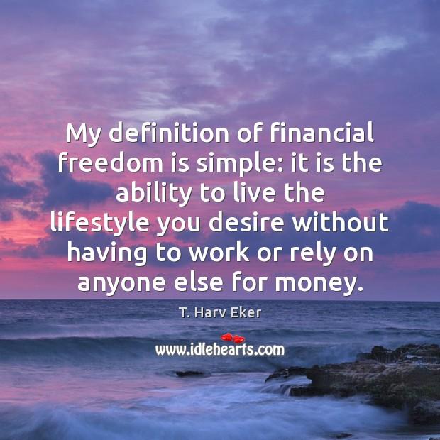My definition of financial freedom is simple: it is the ability to Image