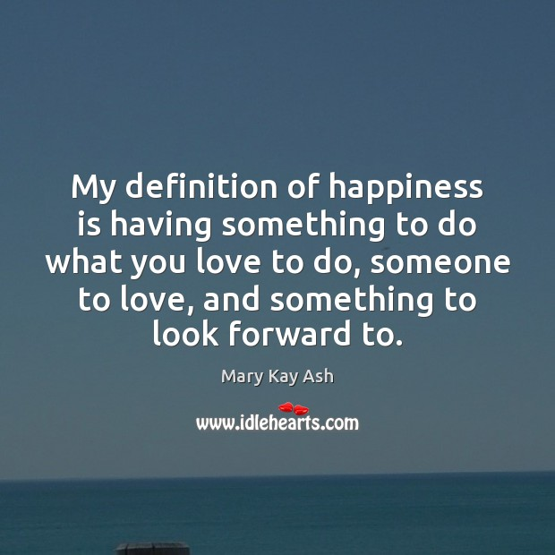 My definition of happiness is having something to do what you love Mary Kay Ash Picture Quote