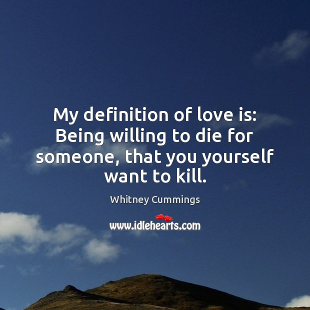 My definition of love is: Being willing to die for someone, that Image