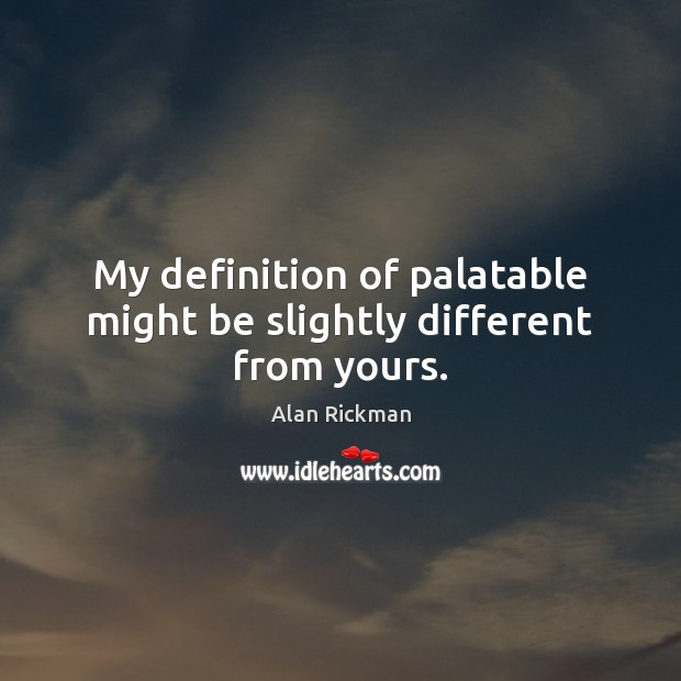 My definition of palatable might be slightly different from yours. Alan Rickman Picture Quote