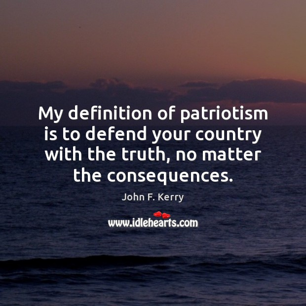 My definition of patriotism is to defend your country with the truth, John F. Kerry Picture Quote