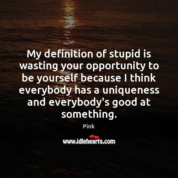My definition of stupid is wasting your opportunity to be yourself because Be Yourself Quotes Image