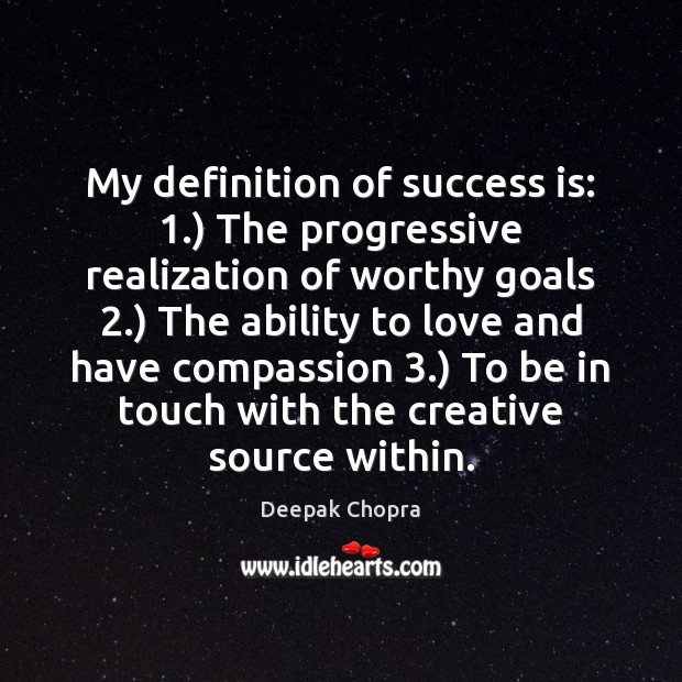 My definition of success is: 1.) The progressive realization of worthy goals 2.) The Image