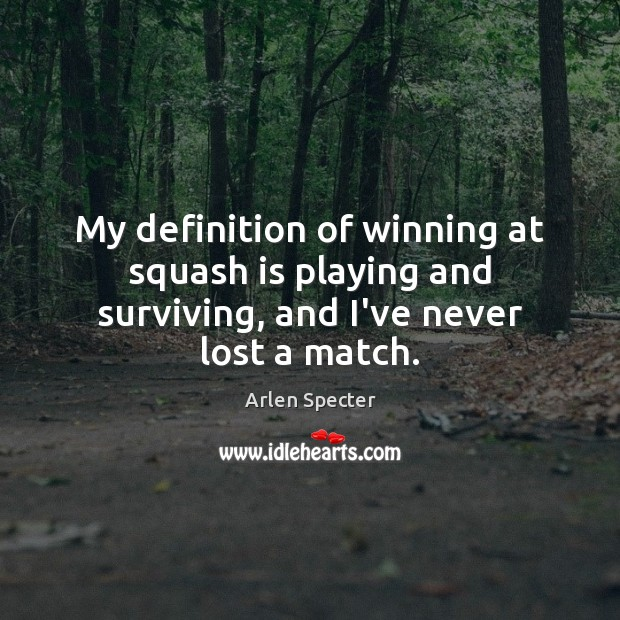 My definition of winning at squash is playing and surviving, and I've never lost a match. Image